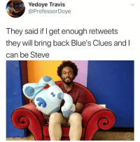 Blue's Clues, Memes, and Back: Yedoye Travis  @ProfessorDoye  They said if get enough retweets  they will bring back Blue's Clues and l  can be Steve Please