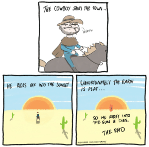 Instagram, Earth, and Sunset: YEEHAW  HE RIDES OFF INO THE SUNSET UNFORTUNATELY THE EARTH  IS FLAT...  SO HE RIDES INTO  THE SUN &DIES.  THE END  INSTAGRAM. CoM/COREYDRAWY Yeehaw 🤠 [OC]