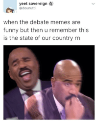 Debate Memes: yeet sovereign  @dounutti  when the debate memes are  funny but then u remember this  is the state of our country rn