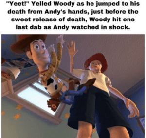"Lazarbeam 100: ""Yeet!"" Yelled Woody as he jumped to his  death from Andy's hands, just before the  sweet release of death, Woody hit one  last dab as Andy watched in shock. Lazarbeam 100"