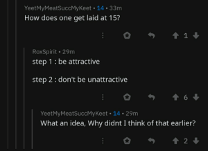 Stuck at step one: YeetMyMeatSuccMyKeet • 14 • 33m  How does one get laid at 15?  RoxSpirit • 29m  step 1: be attractive  step 2: don't be unattractive  YeetMyMeatSuccMyKeet • 14 • 29m  What an idea, Why didnt I think of that earlier? Stuck at step one