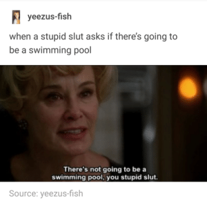WHEN A STUPID SLUT ASKS IF THERES GOING TO BE A SWIMMING POOL: yeezus-fish  when a stupid slut asks if there's going to  be a swimming pool  There's not going to be a  swimming pool,you stupid slut.  Source: yeezus-fish WHEN A STUPID SLUT ASKS IF THERES GOING TO BE A SWIMMING POOL