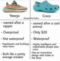 Crocs, Funny, and Holes: Yeezys  Bsaragergeim.daughter Crocs  - named after a  named after a cool  animal  rapper  - Only $20  - Waterproof  Overpriced  - Not waterproof  - Hypebeasts and fuckboys - Highly intelligent and  wear them  respectable people wear  crocs  - Has an innovative  Built like a pretty design with holes in  average sneaker  the shoe I'm convinced @crocs > Yeezys (@savagerealms.daughter)