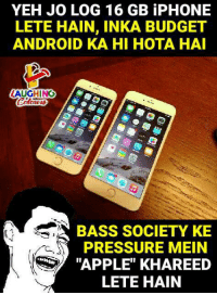 "Android, Apple, and Iphone: YEH JO LOG 16 GB iPHONE  LETE HAIN, INKA BUDGET  ANDROID KA HI HOTA HA  AUGHING  BASS SOCIETY KE  PRESSURE MEIN  ""APPLE"" KHAREED  LETE HAIN"