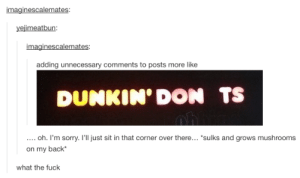 """Uh.. what?: yejimeatbun  imaginescalemates  adding unnecessary comments to posts more like  DUNKIN' DON TS  oh. I'm sorry. l'll just sit in that corner over there... """"sulks and grows mushrooms  on my back  what the fuck Uh.. what?"""