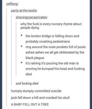 Fucking, Head, and Old Man: yellfang:  party-at-the-tardis:  shavingryansprivates:  why the fuck is every nursery rhyme about  people dying  the london bridge is falling down and  probably crushing pedestrians  ring around the rosie pockets full of posie  ashes ashes we all get obliterated by the  black plague  it's raining it's pouring the old man is  snoring he bumped his head and fucking  died  and fucking died  humpty dumpty committed suicide  jack fell down a hill and cracked his skull  A BABY FELL OUT A TREE Metal since birth.