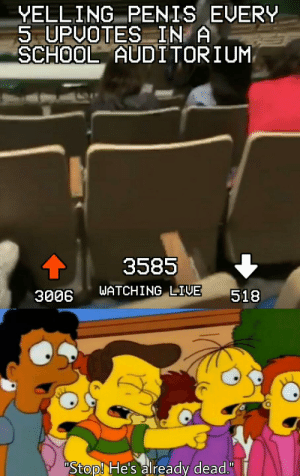 "Dank, Memes, and School: YELLING PENIS EVERY  5 UPUOTES IN  SCHOOL AUDITORIUM  3585  WATCHING LIVE  518  3006  Stop! He's already dead."" Can we get an F for our boy? by StonyTark3000 MORE MEMES"
