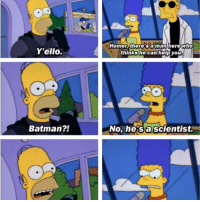 Memes, 🤖, and Yello: Yello.  Batman?!  Homer there's a man here who  thinks he can help you  No, he's a scientist. Batman's a scientist.