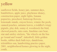 "Apple, Books, and Disney: yellow  sunflower fields, honey jars, summer days,  bumblebees, apple juice, playhouse disney,  construction paper, night lights, banana  popsicles, preschool, buttercup flowers  lemonade stands, crayon boxes, winnie the pooh,  canned peaches, autumn leaves, a toddler's wispy  pigtails, play doh, sunny d, woodstock the bird  chewed pencils, rain coats, funshine care bear,  star and smiley stickers, ""the wheels on the bus  go 'round and 'round"", tinkerbell, little golden  books, rubber duck bath toys, dandelions  teletubbies sun, handwriting practice paper  2001, neighborhood homes glowing in the night  youth"