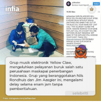 "Instagram, Memes, and Thank You: yellowclaw  Follow  Bandara I Gusti Ngurah  infia  14,103 likes  2h  howb  yellowclaw GARUDA AIRLINES WILL  BOOK YOU ON ANOTHER FLIGHT AFTER  6 HOURS DELAY WITHOUT SAYING  ANYTHING AND WHEN THEY OUT OF  THE BLUE CALL YOUR NAME FOR LAST  CALL THEY ALLREADY CLOSED THE  DOOR IMAGINE HEARING YOUR NAME  FOR LAST CALL ON A FLIGHT YOU ARE  NOT EVEN ON BUT STANDING 10FT  AWAY OF THE GATE AND STILL MISSING  YOUR FLIGHT. THANK YOU  garuda indonesia FOR PROBABLY  MAKING US MIS OUR SHOW IN  JAKARTA TONIGHT  a6HOURDELAYA  load more  novriyoha  k kurang  aqua ki wk  that babies  arlaliarmd  Grup musik elektronik Yellow Claw,  mengeluhkan pelayanan buruk salah satu  perusahaan maskapai penerbangan  Indonesia. Grup yang beranggotakan Nils  Rondhuis dan Jim Aasgier ini, mengalami  delay selama enam jam tanpa  pemberitahuan.  selebriti  m yellowcaw  Foto: instagram.co Setelah menunggu sekian lama di Bandara International Ngurah Rai, Bali. Saat pesawat udara akan berangkat, seluruh penumpang diminta bergegas masuk ke pesawat udara, gate malah ditutup. Personel Yellow Claw diduga telat sampai ke gate karena alasan jauh. . ""Garuda airlines will book you on another flight after 6 hours delay without saying anything and when they out of the blue call your name for ""last call"" they allready closed the door."" tulis akun instagram resmi Yellow Claw (13-04-2017). . Duo asal Amsterdam, Belanda ini pun mengungkapkan, karena kejadian ini mereka mungkin akan melewatkan show yang digelar di Jakarta. ""for probably making us mis our show in jakarta tonight."" Keluhnya. infia infiashowbiz yellowclaw delay"