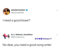 Memes, Good, and Strong: @yemialadee  I need a good kisser?  AJ | Adonai Jonathan  @Mrmanhere_  回f步○ @ KraksTV  No dear, you need a good song writer This is strong 😭😭 do you agree? 😂🏃🏾‍♂️ . KraksTV