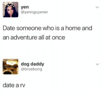 Date, Home, and Dank Memes: yen  @yennguyener  Date someone who is a home and  an adventure all at once  dog daddy  @broebong  date a rv Smart @nathanielknows