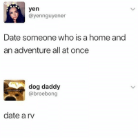 Date, Home, and Girl Memes: yen  @yennguyener  Date someone who is a home and  an adventure all at once  dog daddy  @broebong  date a rv 😂😂😂💀