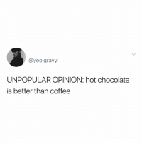 Memes, Chocolate, and Coffee: @yeolgravy  UNPOPULAR OPINION: hot chocolate  is better than coffee