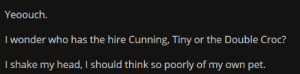 Hire cunning: Yeoouch.  I wonder who has the hire Cunning, Tiny or the Double Croc?  I shake my head, I should think so poorly of my own pet. Hire cunning