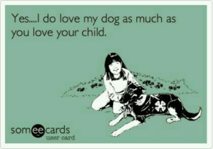 Love My Dog Meme. 25 best memes about dog i love you dog i love you ...: Yes.... do love my dog as much as  you love your child.  somee cards  ее  user card Love My Dog Meme. 25 best memes about dog i love you dog i love you ...
