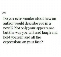 Wonder, All The, and How: yes  Do vou ever wonder about how an  author would describe you in a  novel? Not only your appearance  but the way you talk and laugh and  hold yourself and all the  expressions on your face?