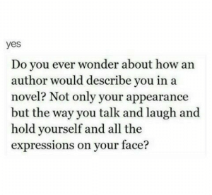 appearance: yes  Do you ever wonder about how an  author would describe you in a  novel? Not only your appearance  but the way you talk and laugh and  hold yourself and all the  expressions on your face?