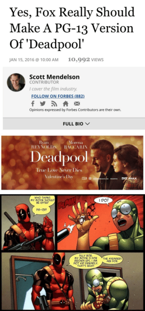 kawaiiprincesskokoro:  Read the fucking article, : Yes, Fox Really Should  Make A PG-13 Version  Of 'Deadpool'  10,992 VIEWS  JAN 15, 2016 @ 10:00 AM  Scott Mendelson  CONTRIBUTOR  I cover the film industry.  FOLLOW ON FORBES (882)  Opinions expressed by Forbes Contributors are their own.  FULL BIO V  Ryan  REYŇOLDS  Morena  BACCARIN  Deadpool  True Love Never Dies  Valentine's Day  MARVEL  IMAX  DEADPOONEBSITE.COM  DEADPOOL   WHO THINKS  MY MOVIE SHOULD  BE RATED  I DO!  BAW  P6-13?  SILLY BOB.  MY MOVIE IS FOR  GROWN UPS. I AM  NOT KID FRIENDLY.  THAT'S WHAT  THE AVENGERS  ARE FOR. kawaiiprincesskokoro:  Read the fucking article,