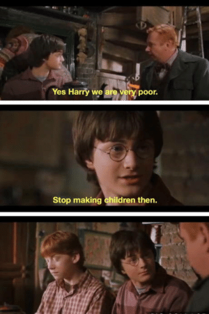 Everybody must be a Weasley: Yes Harry we are very poor.  Stop making children then. Everybody must be a Weasley