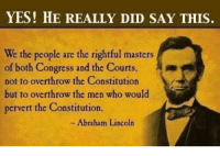 Support the Citizen-Patriot Page. Like and share !: YES! HE REALLY DID SAY THIS.  We people are the rightful masters  of both Congress and the Courts  not to overthrow the Constitution  but to overthrow the men who would  pervert the Constitution.  Abraham Lincoln Support the Citizen-Patriot Page. Like and share !