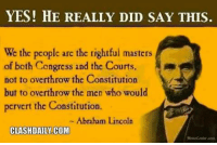 ~Hollywood: YES! HE REALLY DID SAY THIS.  We the people arc the rightful masters  of both Congress and the Courts  not to overthrow the Constitution  but to overthrow the men who would  pervert the Constitution.  Abraham Lincoln  CLASHDAILY COM ~Hollywood