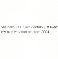 Ex's, Hello, and Meh: yes hello 911, I accidentally just liked  my ex's vacation pic from 2004 Help meh. Follow @thesassbible @thesassbible @thesassbible @thesassbible