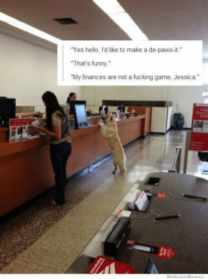 "Fucking, Funny, and Hello: ""Yes hello, I'd like to make a de-paws-it.""  ""That's funny.""  ""My finances are not a fucking game, Jessica.""  Geeas  Horse La  Rats  WeKnowMemes  Dapepora The reason I love the Internet"