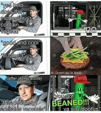 yes helo  does the  micborger  contain  vegetal  good and cool  ill take 3  Green de la Bean  (after doing a bite)  GREEN  A  BEANED!!!  ontains vegetalsunl H a silly doofus Heck I got friccin beaned meme memes dank memelivesmatter kys autism cancer