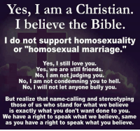 Name Called: Yes, I am a Christian  I believe the Bible.  do not support homosexuality  or homosexual marriage.  Yes, I still love you.  Yes, we are still friends.  No, I am not judging you.  No, I am not condemning you to hell.  No, I will not let anyone bully you.  But realize that name-calling and stereotyping  those of us who stand for what we believe  is exactly what you don't want done to you.  We have a right to speak what we believe, same  as you have a right to speak what you believe.