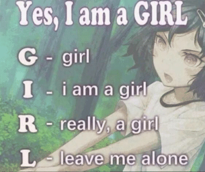 Being Alone, Facts, and Girl: Yes, I am a GIRL  G girl  I i am a girl  R really, a girl  L leave me alone picture is some facts