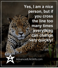<3 #AdvancedLifeSkills: Yes, I am a nice  person, but if  you cross  the line too  many times  everything  can change  very quickly!  Advanced LifeSkills com <3 #AdvancedLifeSkills