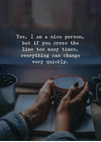 Cross, Change, and Nice: Yes, I am a nice person,  but if you cross the  line too many times,  everything can change  very quickly