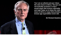 Africa, Arguing, and Blessed: Yes I am an atheist and yes l bless  the rains down in Africa. The two are  not mutually exclusive. In fact  would argue that science rationality  and logic helps us to bless the rains  down in Africa in ways that primitive  bronze age superstition never will.  Sir Richard Dawkins