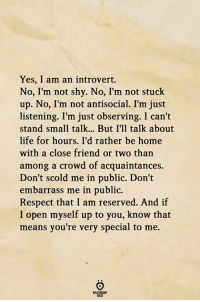Antisocial: Yes, I am an introvert.  No, I'm not shy. No, I'm not stuck  up. No, I'm not antisocial. I'm just  listening. I'm just observing. I can't  stand small talk... But I'll talk about  life for hours. I'd rather be home  with a close friend or two than  among a crowd of acquaintances.  Don't scold me in public. Don't  embarrass me in public.  Respect that I am reserved. And if  I open myself up to you, know that  means you're very special to me.