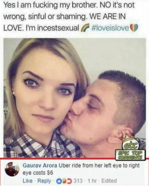 Dank, Fucking, and Love: Yes I am fucking my brother. NO it's not  wrong, sinful or shaming. WE ARE IN  LOVE. I'm incestsexual,  #loveislove  EPIC TOP  COMMENTS  Gaurav Arora Uber ride from her left eye to right  eye costs $6  Like Reply 313 1 hr Edited ETA: 7 minutes by breadbdc FOLLOW 4 MORE MEMES.
