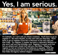Yes I Am: Yes, I am serious.  I'm Catholic, so I can't sell you those condoms. You'll have to go to  register 5. But she's Muslim, so she can't sell you that ham. You'll  have to go to register 8 but he's a Mormon so he can't sell you  that Coke. Try register 2, maybe, but she's a Jehovah's Witness so  she won't sell you that birthday card. Register 6 would work but  he's an atheist and I doubt he'll sell you that Bible. Maybe try  register 4, he's an American that believes in equality. He'll sell  you anything because he's not a small-minded, bigoted asshole  that hides his bigotry behind religion.  HOSTILE POLITICS