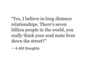 "Down The Street: ""Yes, I believe in long distance  relationships. There's seven  billion people in the world, you  really think your soul mate lives  down the street?""  4 AM thoughts"