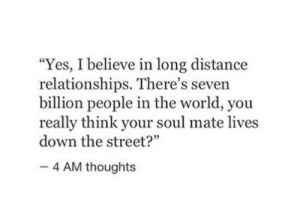 "your soul: ""Yes, I believe in long distance  relationships. There's seven  billion people in the world, you  really think your soul mate lives  down the street?""  4 AM thoughts"