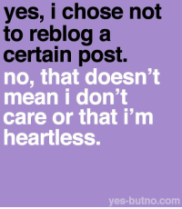 "Bitch, Target, and Tumblr: yes, i chose not  to reblog a  certain post.  no, that doesn't  mean i don't  care or that i'm  heartless.  yes-butno.com yes-butno:  Explanation: This is for those posts where the bottom of the post reads things like ""IF YOU DON'T REBLOG THIS, YOU ARE HEARTLESS!"" or ""REBLOG THIS IF YOU CARE!"" If you choose not to reblog it, it doesn't mean that you don't give a crap. I personally reblog a few, especially the ones that help spread awareness about certain issues, but not reblogging it doesn't mean you're a heartless bitch."