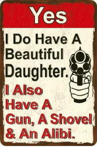 🤣: Yes  I Do Have A  Beautiful  Daughter.  Have A  Gun, A Shovel  & An Alibi. 🤣