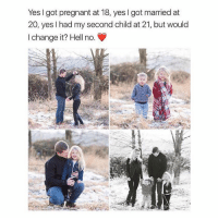 Hells No: Yes I got pregnant at 18, yes I got married at  20, yes l had my second child at 21, but would  I change it? Hell no.