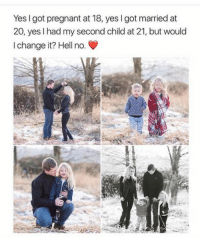 This is beautiful: Yes I got pregnant at 18, yes I got married at  20, yes I had my second child at 21, but would  I change it? Hell no. This is beautiful
