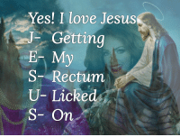 Jesus, Love, and Yes: Yes! I love Jesus  JGetting  E My  S-Rectum  U- Licked  S- On
