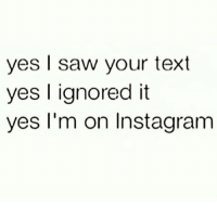 Ignorant, Instagram, and Saw: yes I saw your text  yes I ignored it  yes I'm on Instagram @_theblessedone yes you know me too well.