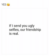 tag them: YES  If I send you ugly  selfless, our friendship  is real tag them