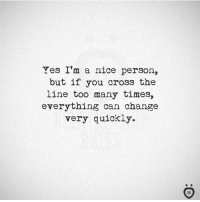 YES!: Yes I'm a nice person,  but if you cross the  line too many times,  everything can change  very quickly. YES!