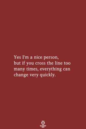 Cross The: Yes I'm a nice person,  but if you cross the line too  many times, everything can  change very quickly.  RELATIONSHIP  LES