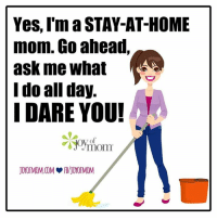 Stay At Home Mom Meme: Yes, I'm a STAY-AT-HOME  mom. Go ahead,  ask me what  I do all day.  I DARE YOU!  mom  JOYOFMOM COM JOYOFMOM