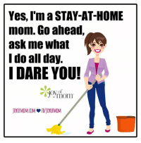 I dare you ;): Yes, I'm a STAY-AT-HOME  mom. Go ahead,  ask me what  I do all day.  I DARE YOU! I dare you ;)